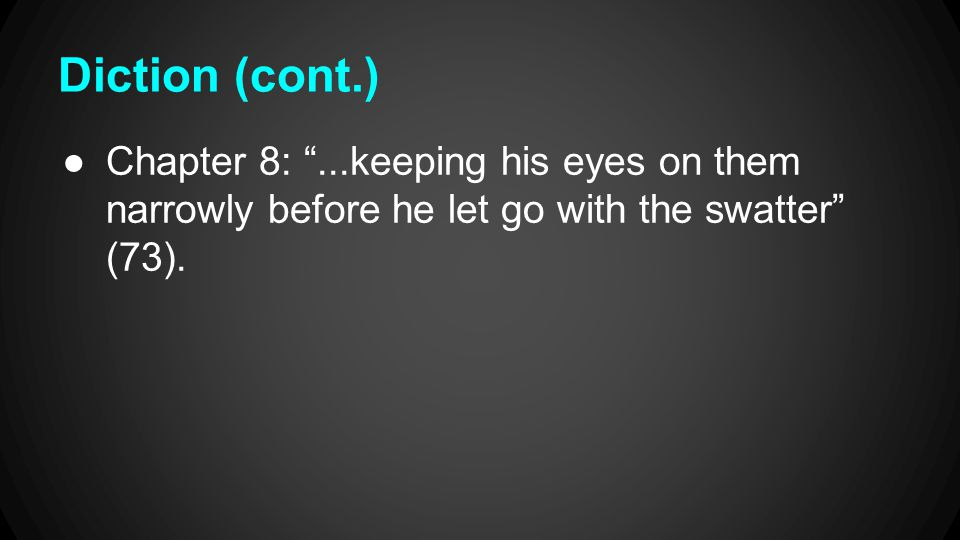 """Diction (cont.) ●Chapter 8: """"...keeping his eyes on them narrowly before he let go with the swatter"""" (73)."""