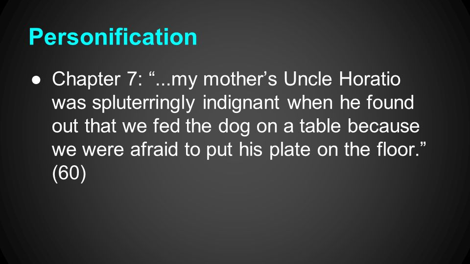 Personification ●Chapter 7: ...my mother's Uncle Horatio was spluterringly indignant when he found out that we fed the dog on a table because we were afraid to put his plate on the floor. (60)