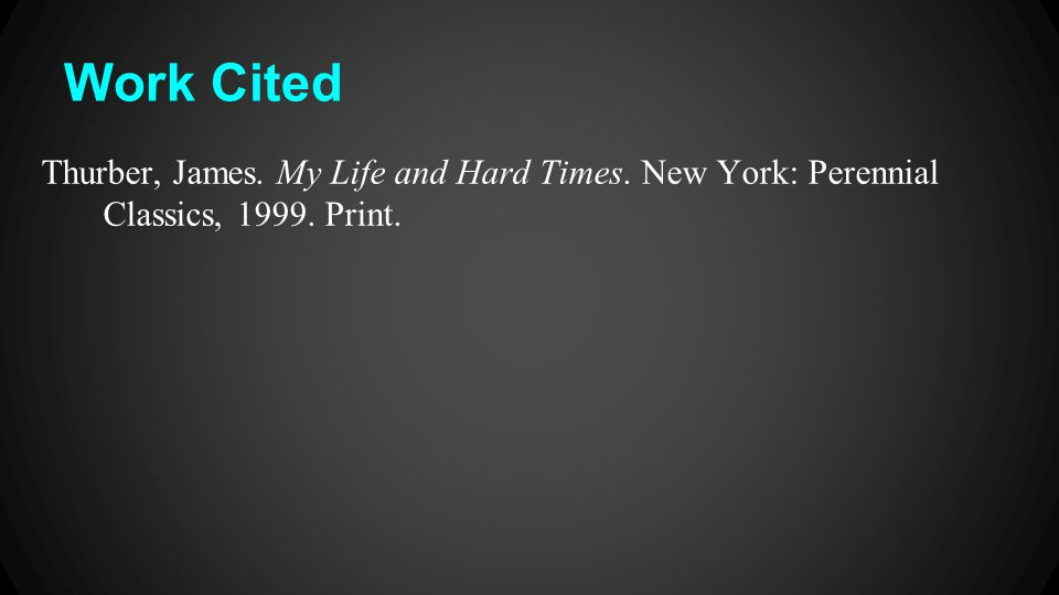 Work Cited Thurber, James. My Life and Hard Times. New York: Perennial Classics, 1999. Print.