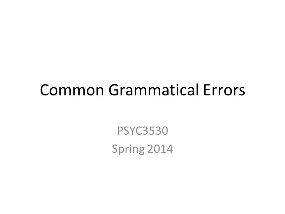 Common Grammatical Errors PSYC3530 Spring 2014