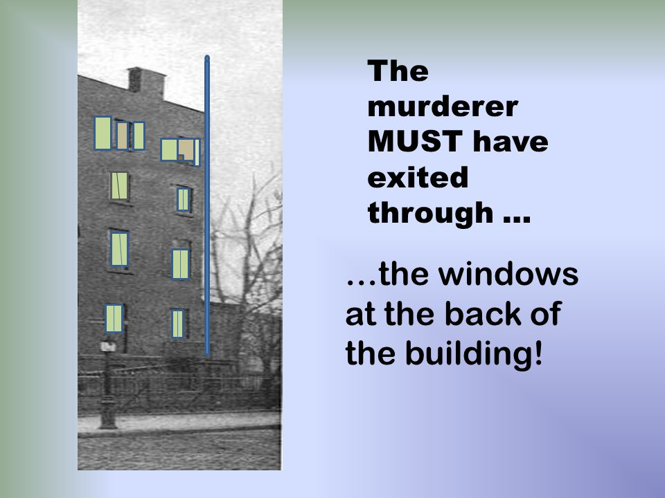 …the windows at the back of the building! The murderer MUST have exited through …