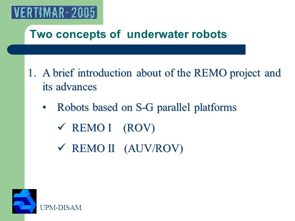 UPM-DISAM 2 Two concepts of underwater robots 1.A brief introduction about of the REMO project and its advances Robots based on S-G parallel platformsRobots based on S-G parallel platforms REMO I (ROV) REMO I (ROV) REMO II (AUV/ROV) REMO II (AUV/ROV)