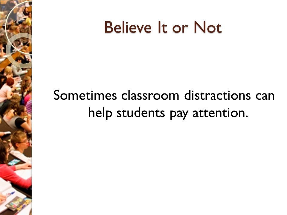 Believe It or Not Sometimes classroom distractions can help students pay attention.
