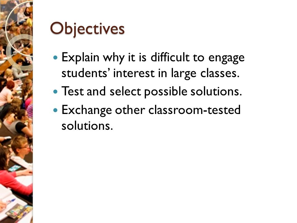 Objectives Explain why it is difficult to engage students' interest in large classes.