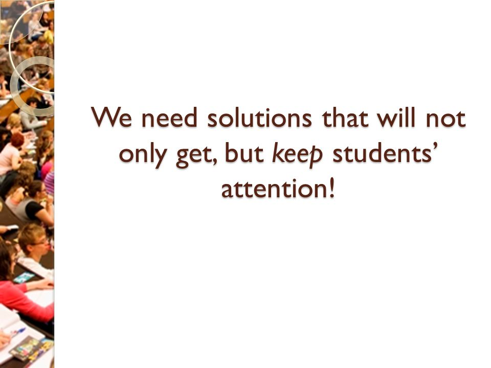 We need solutions that will not only get, but keep students' attention!
