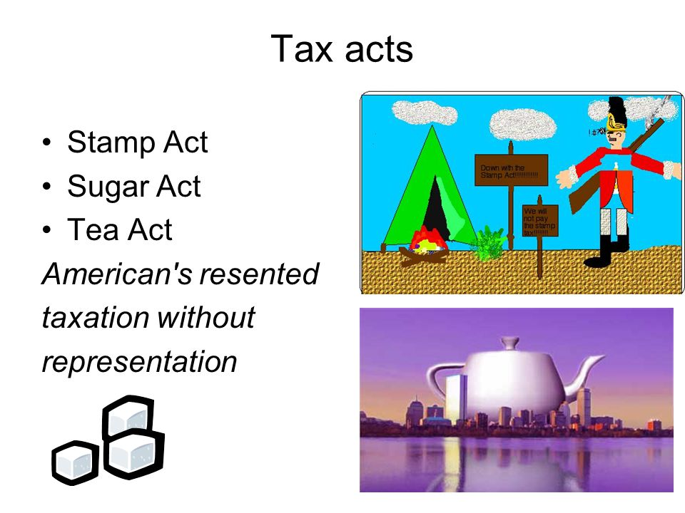 Stamp Act Sugar Act Tea Act American's resented taxation without representation Tax acts