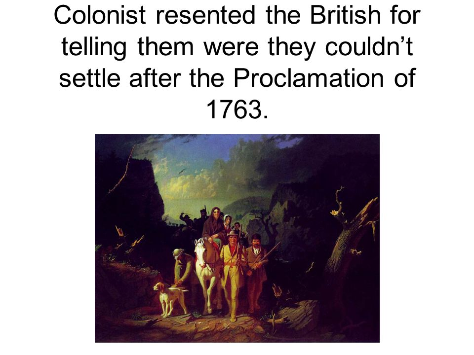 Colonist resented the British for telling them were they couldn't settle after the Proclamation of 1763.