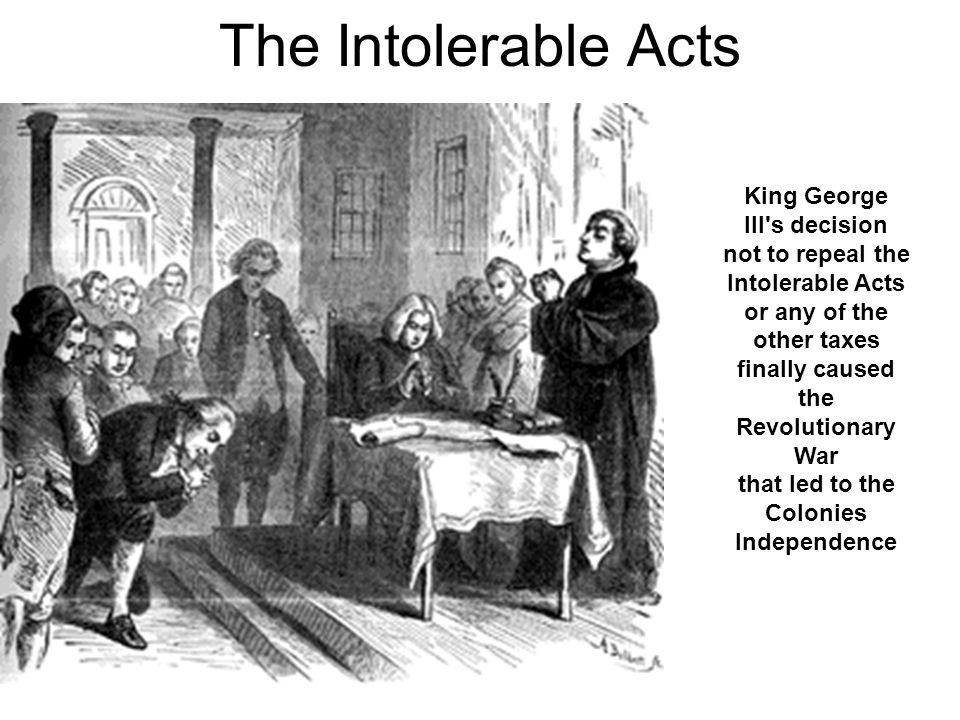 The Intolerable Acts King George III's decision not to repeal the Intolerable Acts or any of the other taxes finally caused the Revolutionary War that