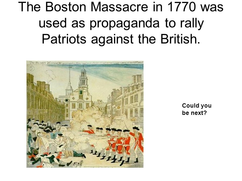 The Boston Massacre in 1770 was used as propaganda to rally Patriots against the British. Could you be next?
