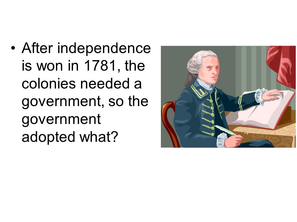 After independence is won in 1781, the colonies needed a government, so the government adopted what?