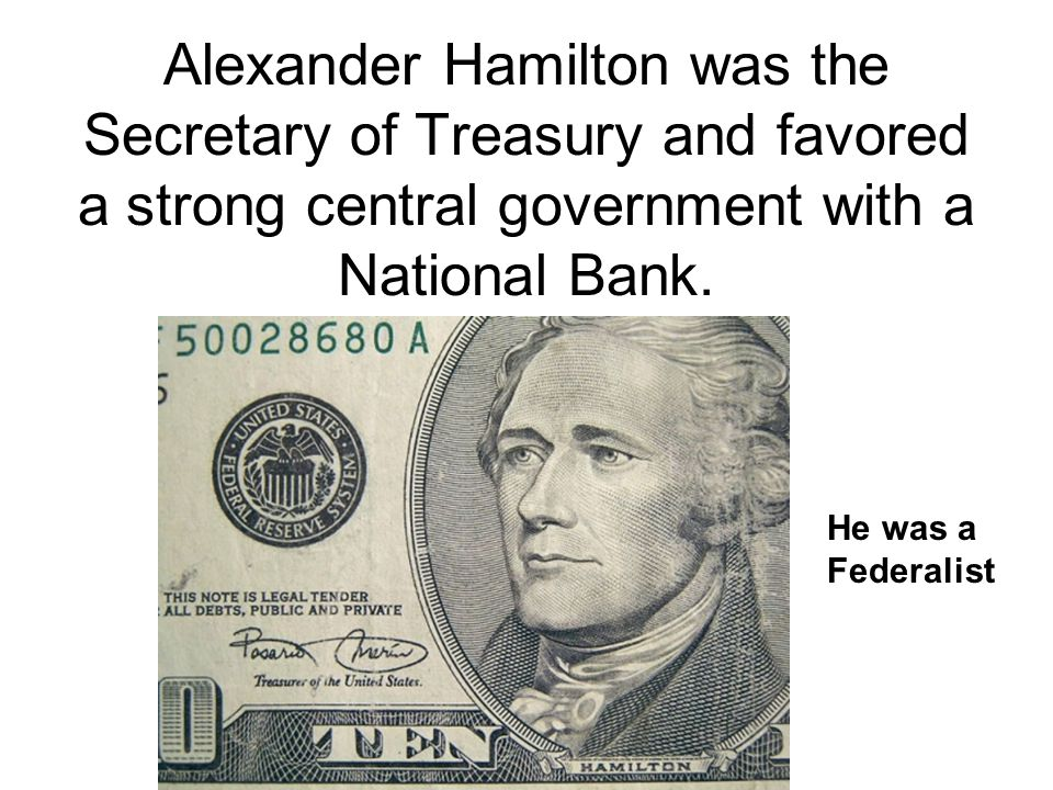 Alexander Hamilton was the Secretary of Treasury and favored a strong central government with a National Bank. He was a Federalist