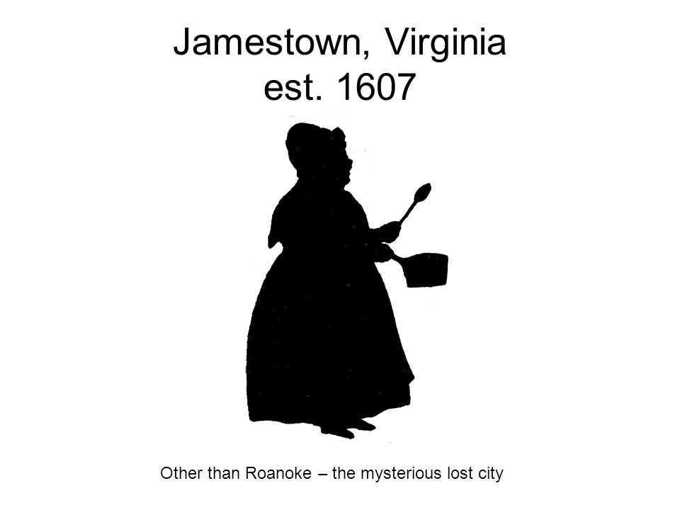 Jamestown, Virginia est. 1607 Other than Roanoke – the mysterious lost city