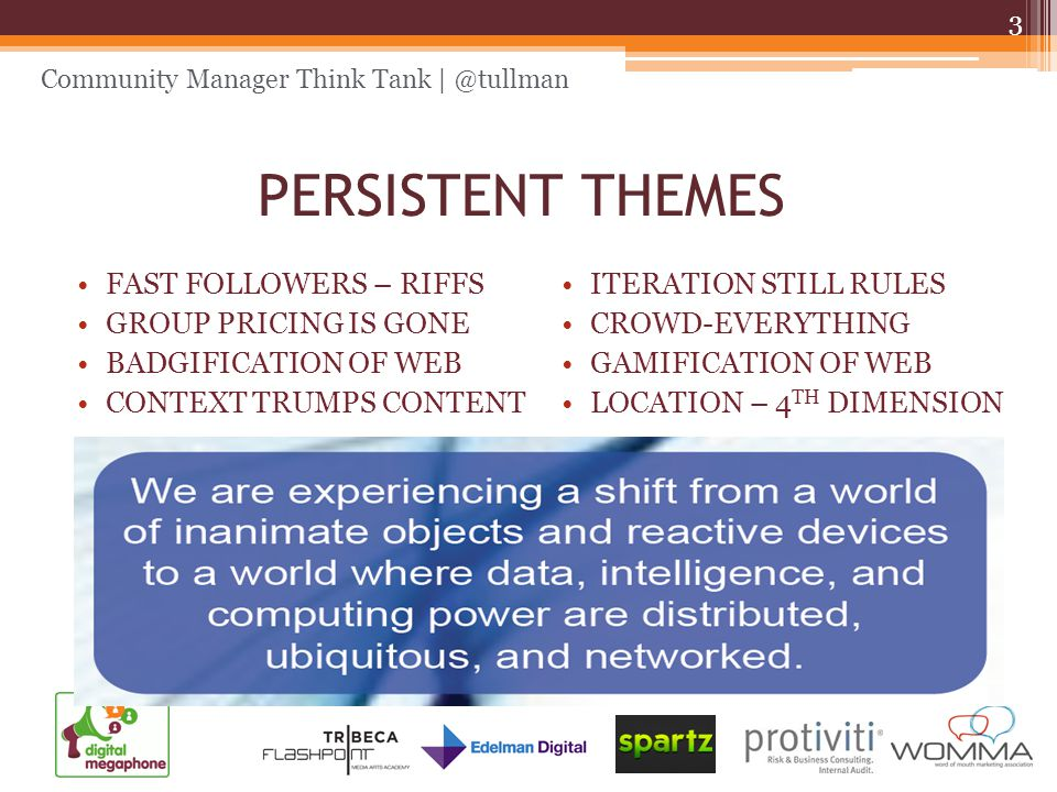 Community Manager Think Tank | @tullman PERSISTENT THEMES FAST FOLLOWERS – RIFFS GROUP PRICING IS GONE BADGIFICATION OF WEB CONTEXT TRUMPS CONTENT ITERATION STILL RULES CROWD-EVERYTHING GAMIFICATION OF WEB LOCATION – 4 TH DIMENSION 3