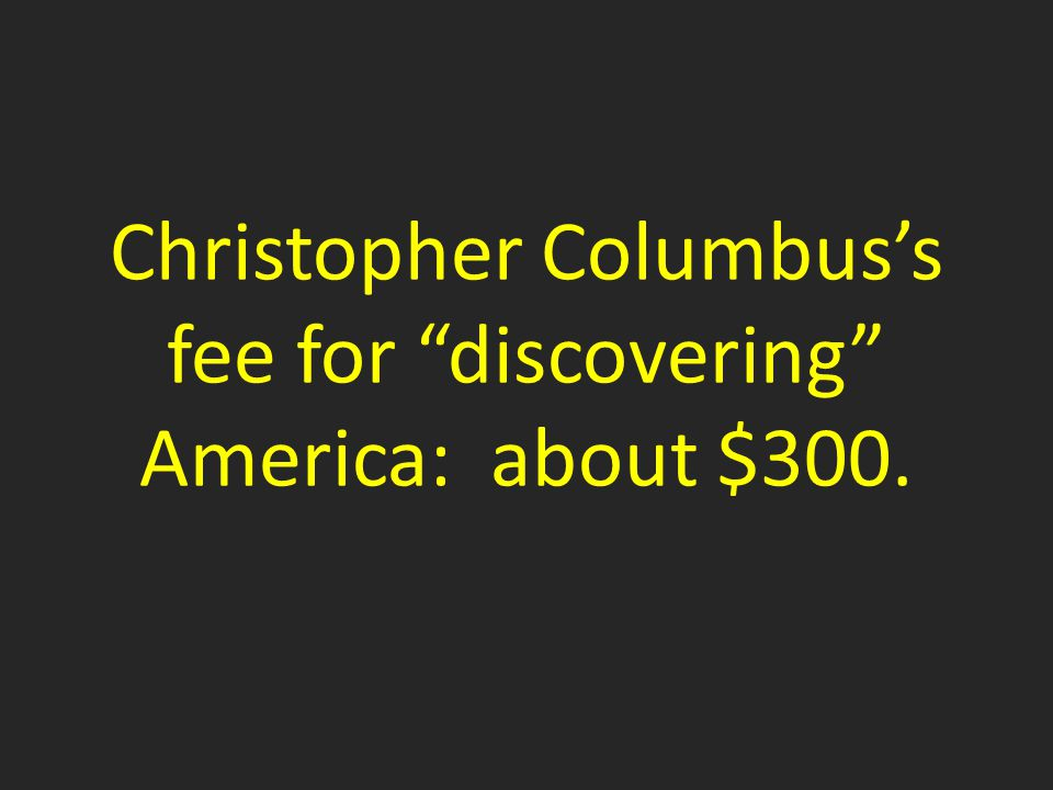 Christopher Columbus's fee for discovering America: about $300.