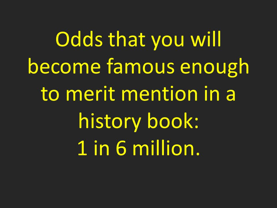 Odds that you will become famous enough to merit mention in a history book: 1 in 6 million.