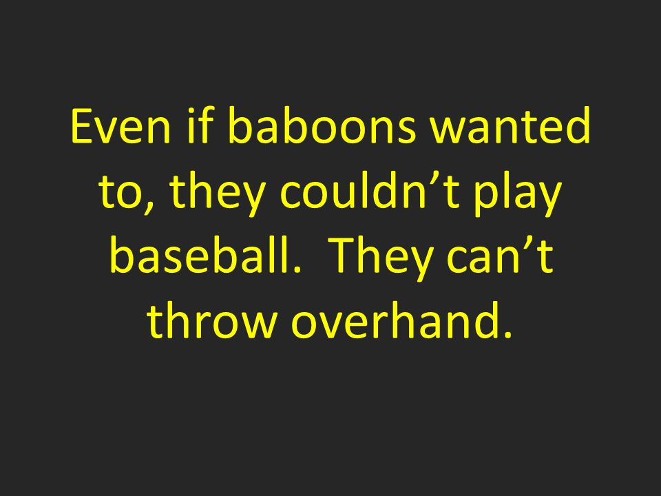 Even if baboons wanted to, they couldn't play baseball. They can't throw overhand.