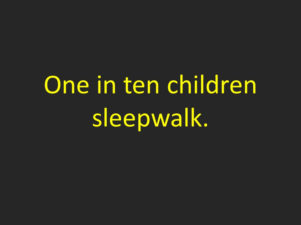 One in ten children sleepwalk.