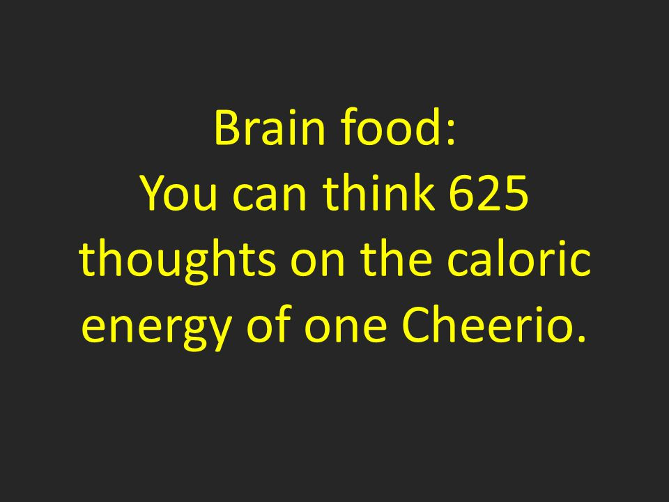 Brain food: You can think 625 thoughts on the caloric energy of one Cheerio.