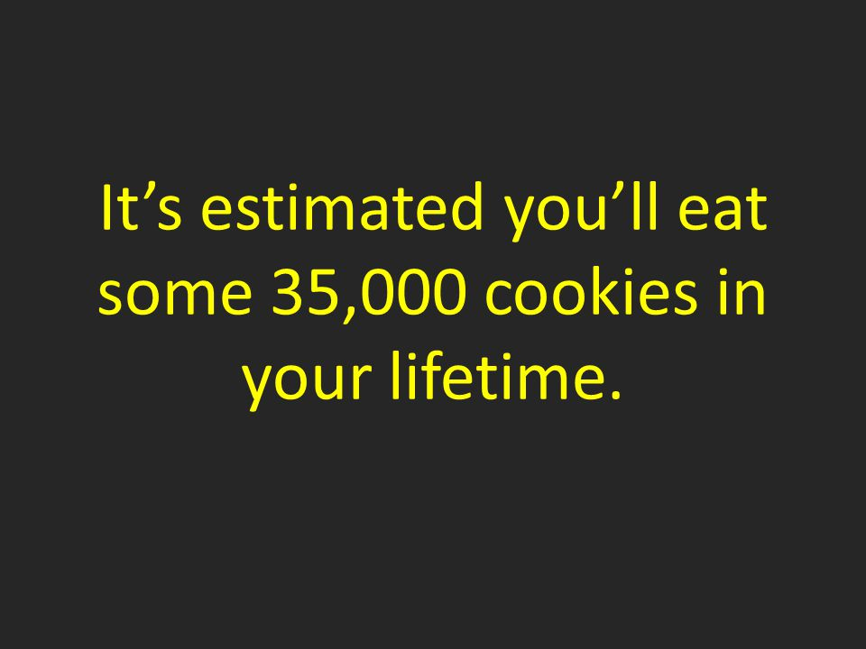 It's estimated you'll eat some 35,000 cookies in your lifetime.