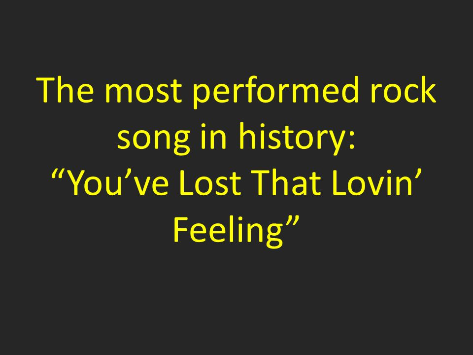 The most performed rock song in history: You've Lost That Lovin' Feeling