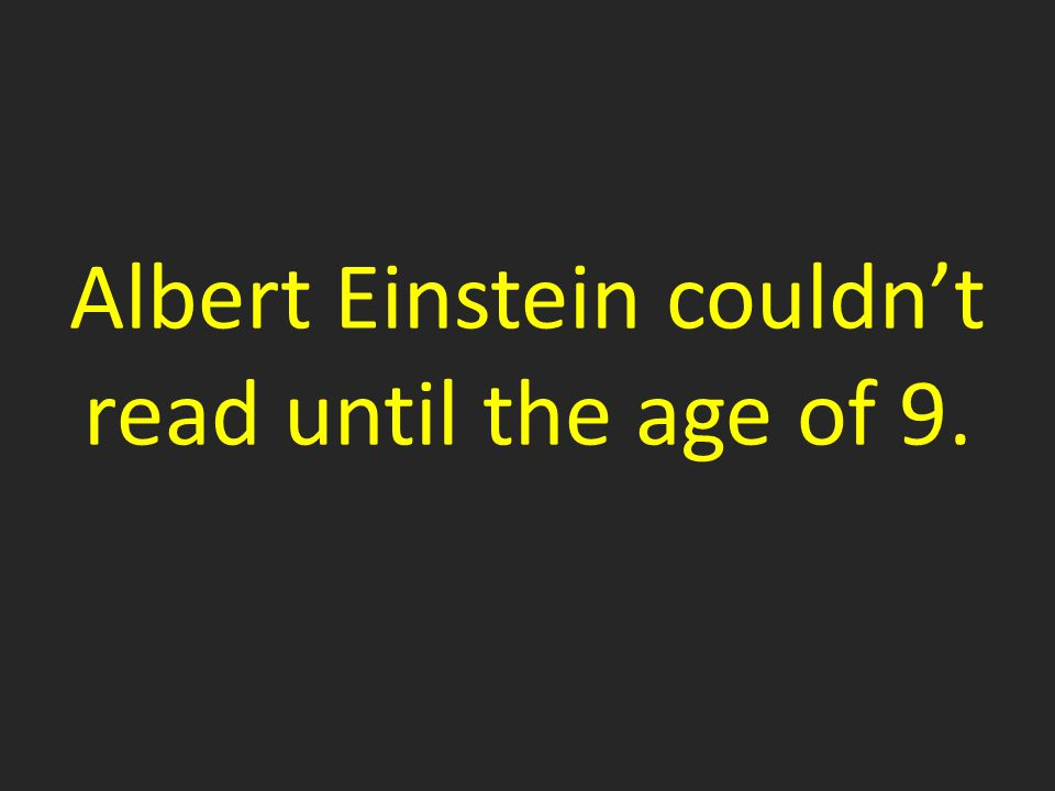 Albert Einstein couldn't read until the age of 9.