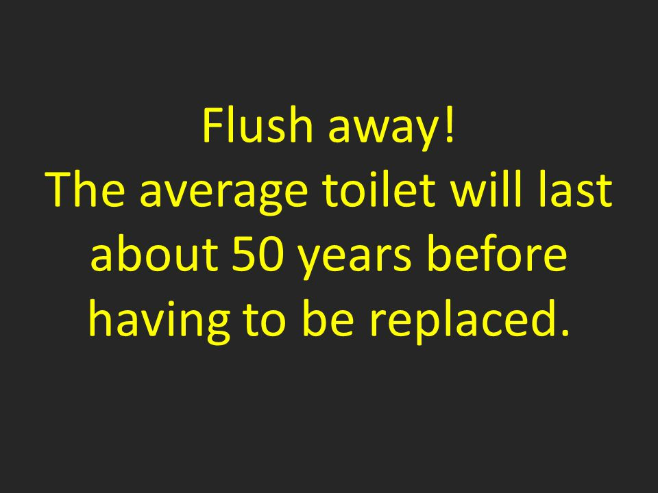 Flush away! The average toilet will last about 50 years before having to be replaced.