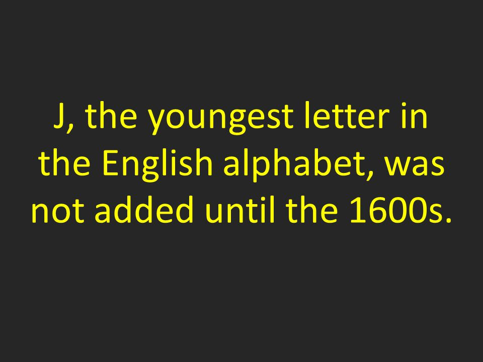 J, the youngest letter in the English alphabet, was not added until the 1600s.