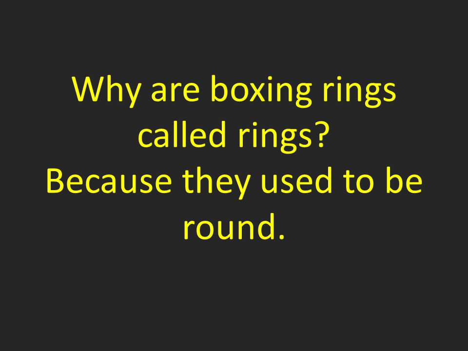 Why are boxing rings called rings Because they used to be round.