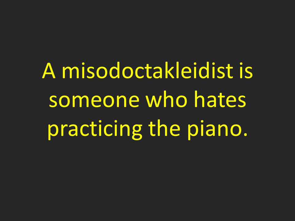 A misodoctakleidist is someone who hates practicing the piano.