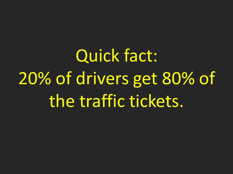 Quick fact: 20% of drivers get 80% of the traffic tickets.