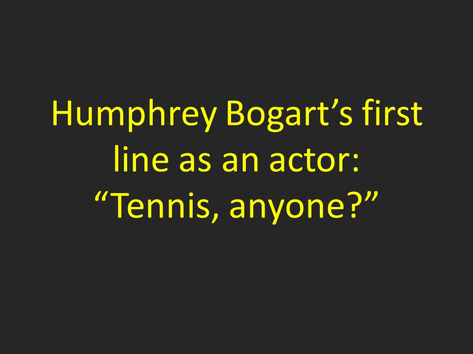 Humphrey Bogart's first line as an actor: Tennis, anyone