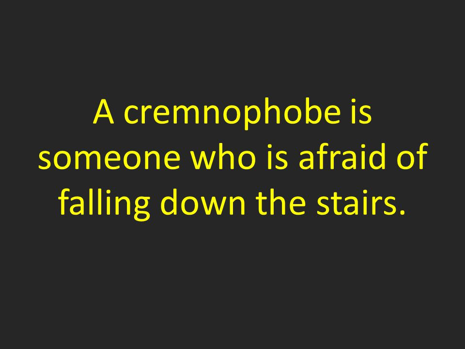 A cremnophobe is someone who is afraid of falling down the stairs.
