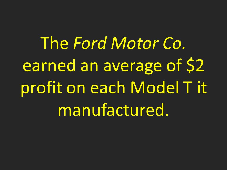 The Ford Motor Co. earned an average of $2 profit on each Model T it manufactured.
