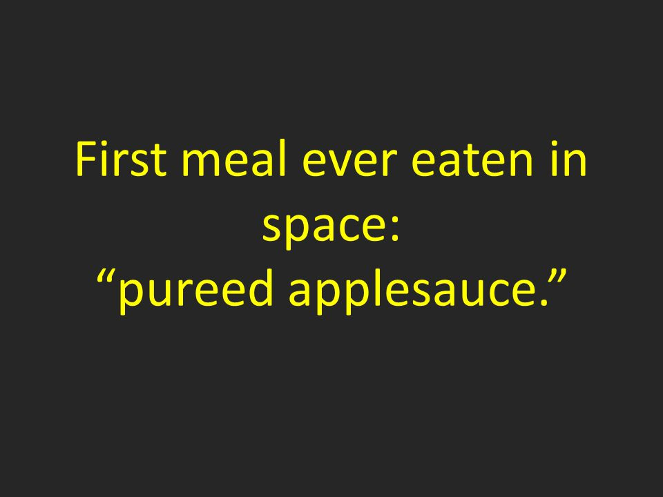 First meal ever eaten in space: pureed applesauce.