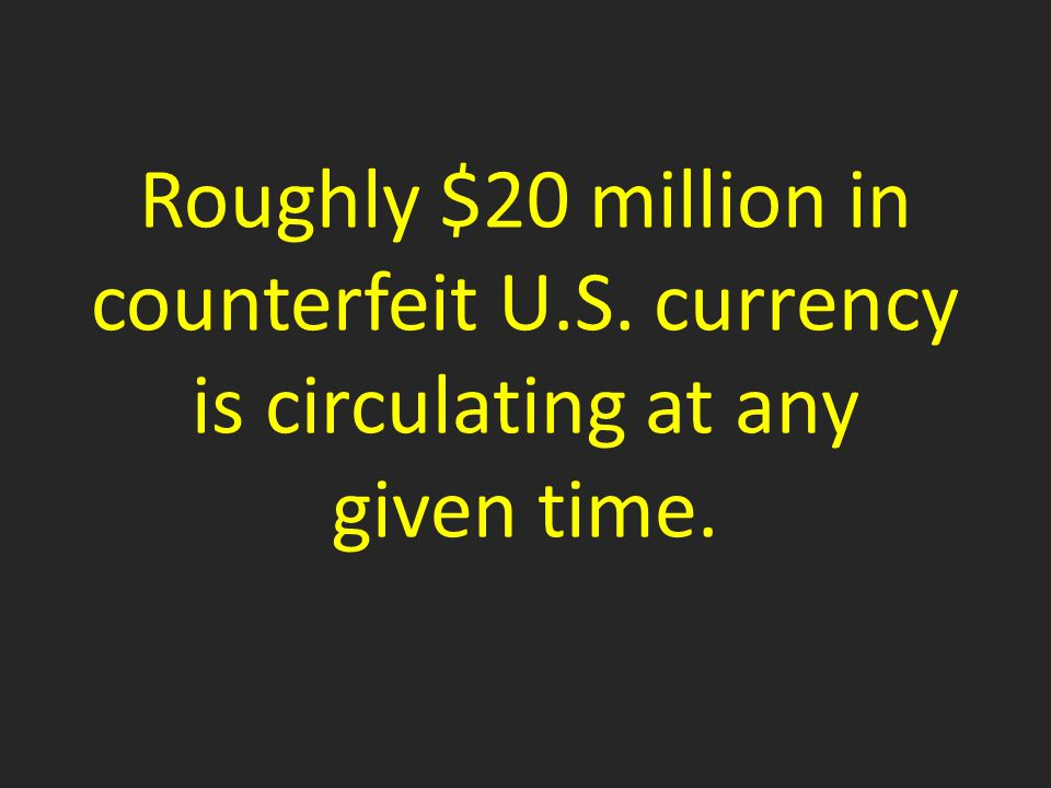 Roughly $20 million in counterfeit U.S. currency is circulating at any given time.