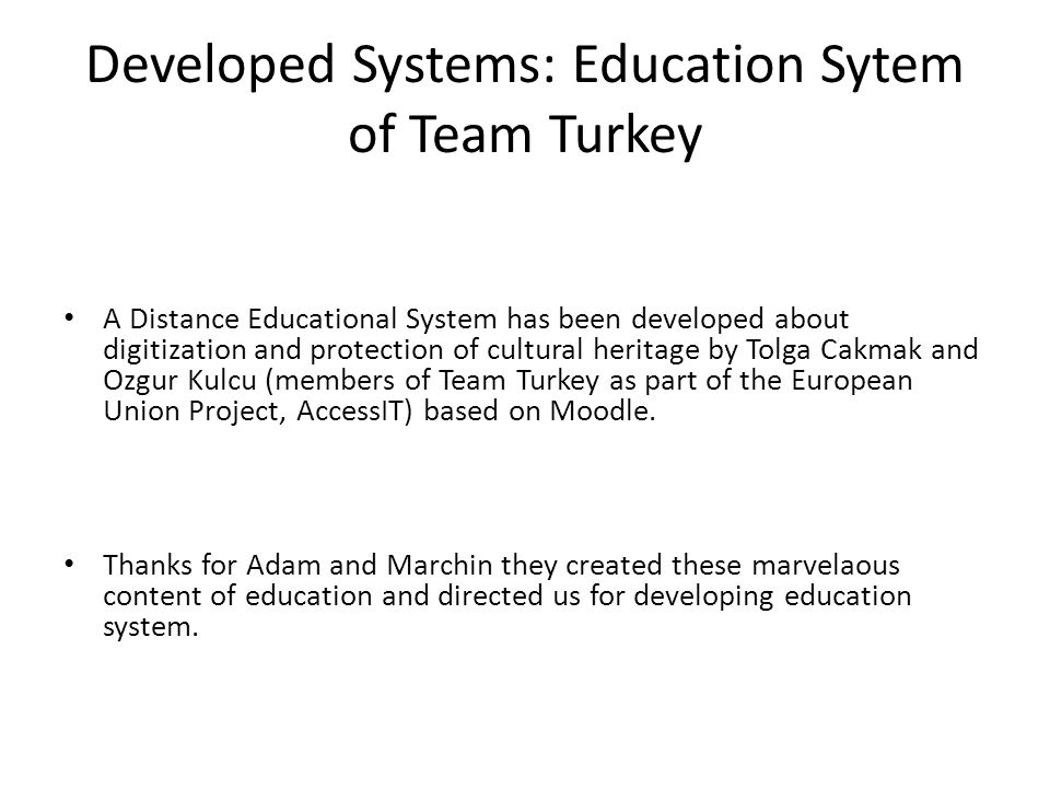 Developed Systems: Education Sytem of Team Turkey A Distance Educational System has been developed about digitization and protection of cultural heritage by Tolga Cakmak and Ozgur Kulcu (members of Team Turkey as part of the European Union Project, AccessIT) based on Moodle.