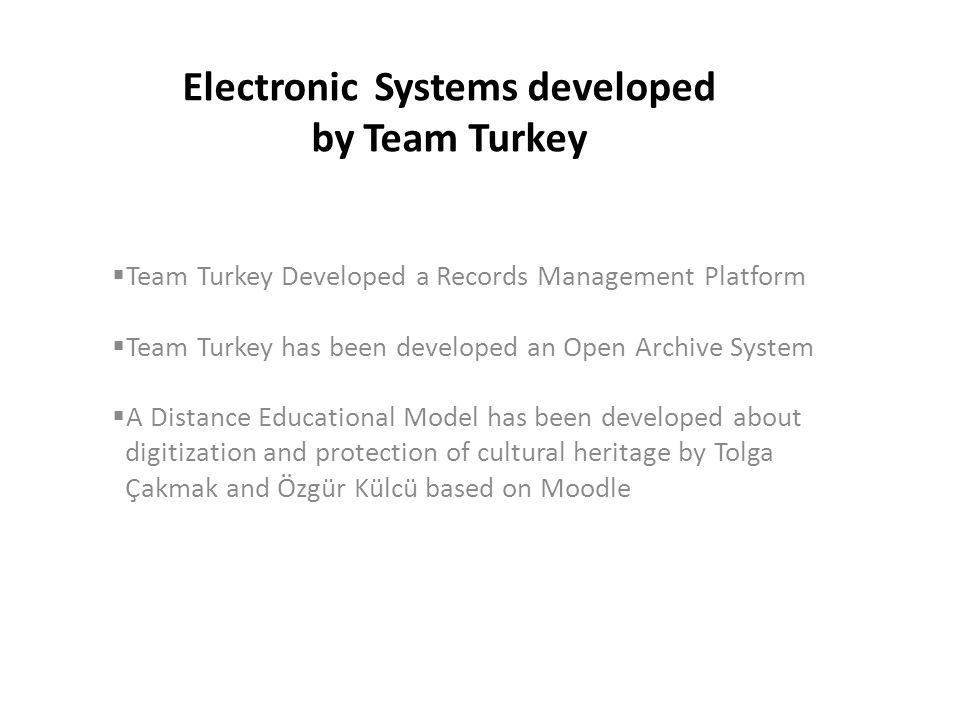 Electronic Systems developed by Team Turkey  Team Turkey Developed a Records Management Platform  Team Turkey has been developed an Open Archive System  A Distance Educational Model has been developed about digitization and protection of cultural heritage by Tolga Çakmak and Özgür Külcü based on Moodle