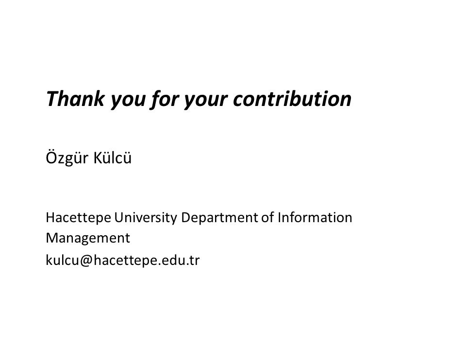 Thank you for your contribution Özgür Külcü Hacettepe University Department of Information Management kulcu@hacettepe.edu.tr