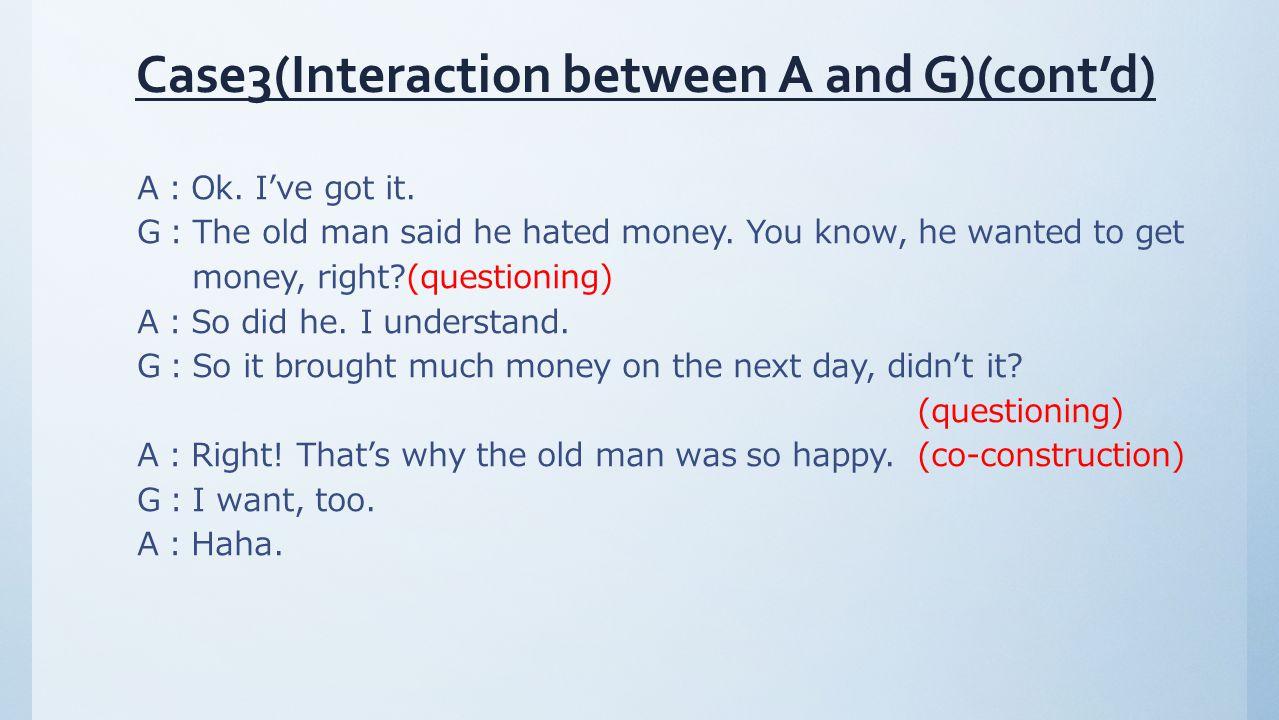 A:Ok. I've got it. G:The old man said he hated money.