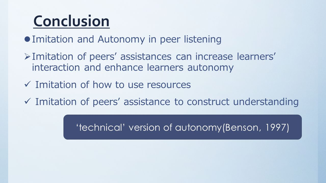 Conclusion Imitation and Autonomy in peer listening  Imitation of peers' assistances can increase learners' interaction and enhance learners autonomy Imitation of how to use resources Imitation of peers' assistance to construct understanding 'technical' version of autonomy(Benson, 1997)