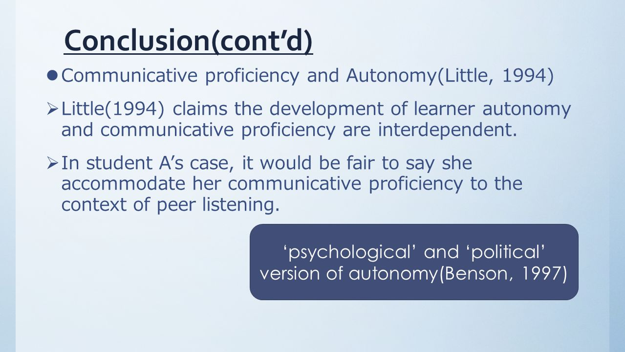 Conclusion(cont'd) Communicative proficiency and Autonomy(Little, 1994)  Little(1994) claims the development of learner autonomy and communicative proficiency are interdependent.
