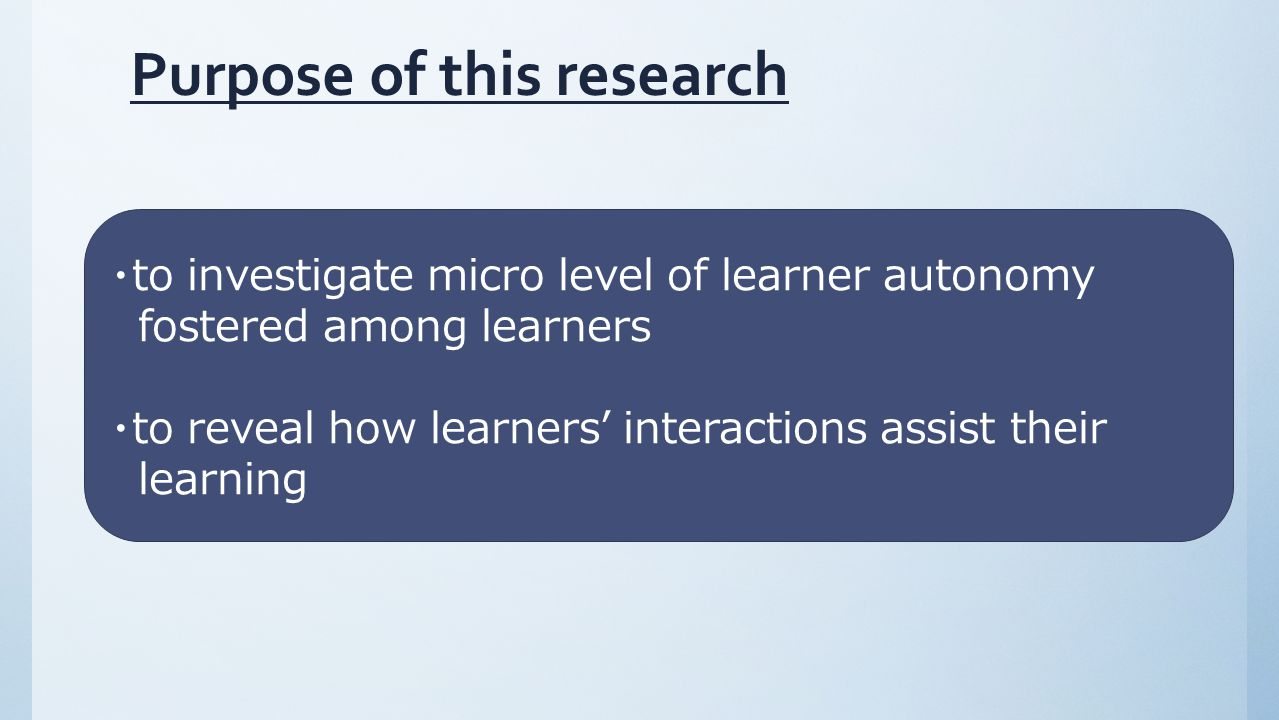Purpose of this research ・to investigate micro level of learner autonomy fostered among learners ・to reveal how learners' interactions assist their learning