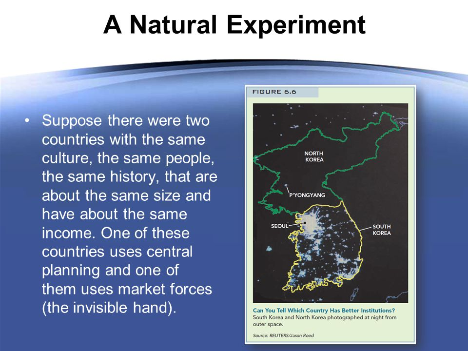 A Natural Experiment Suppose there were two countries with the same culture, the same people, the same history, that are about the same size and have about the same income.