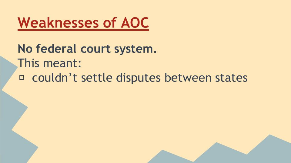 Weaknesses of AOC No federal court system. This meant: ★ couldn't settle disputes between states