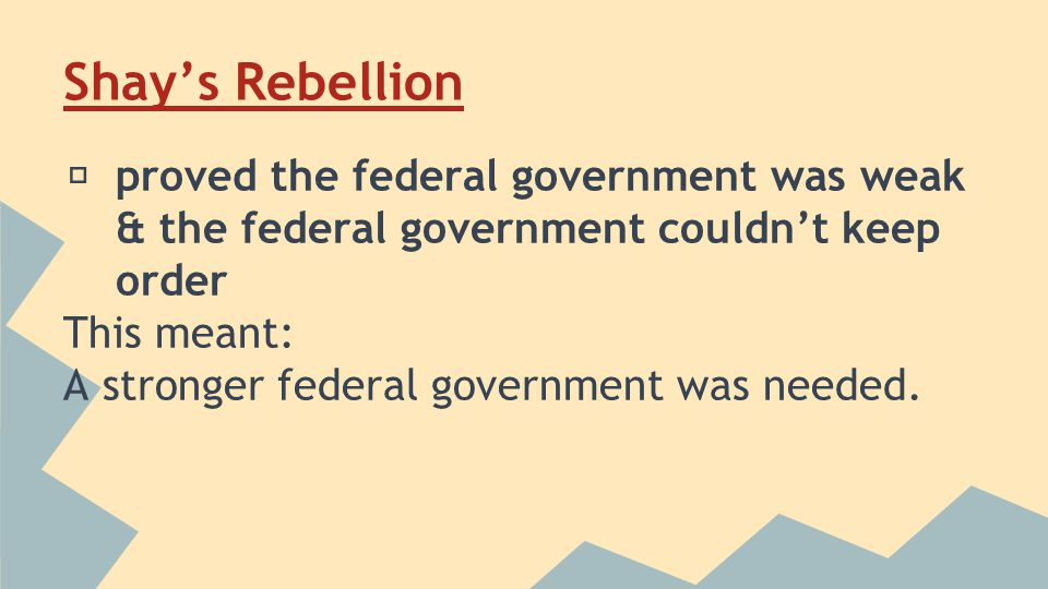 Shay's Rebellion ★ proved the federal government was weak & the federal government couldn't keep order This meant: A stronger federal government was needed.