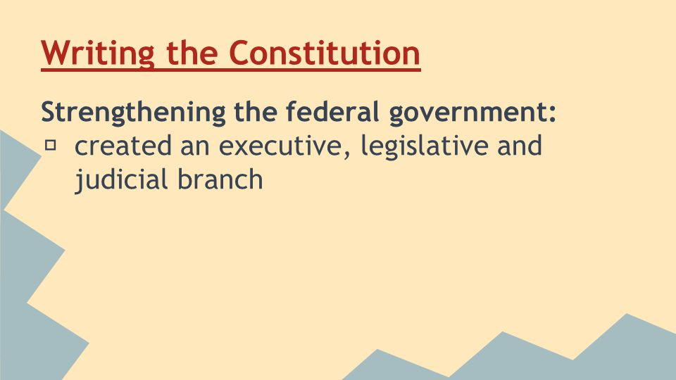 Writing the Constitution Strengthening the federal government: ★ created an executive, legislative and judicial branch