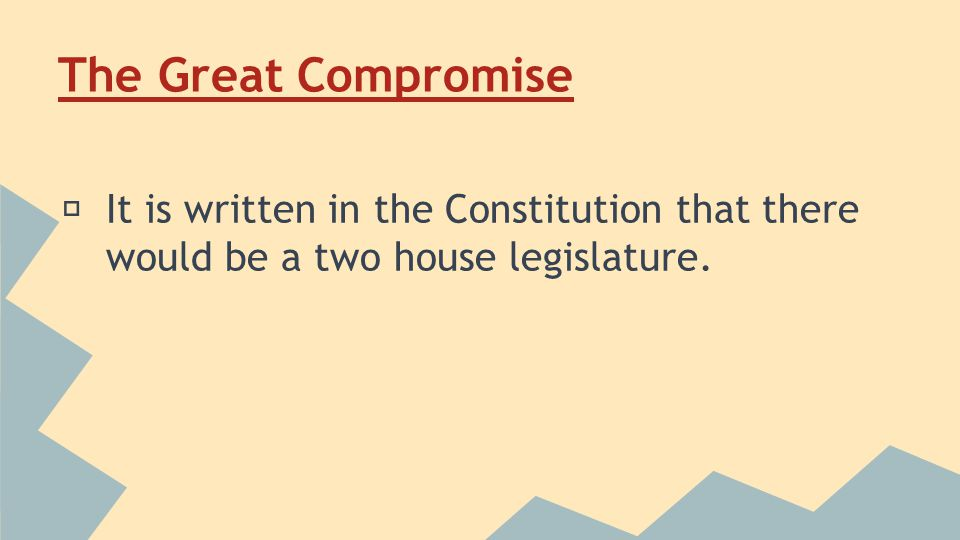 The Great Compromise ★ It is written in the Constitution that there would be a two house legislature.