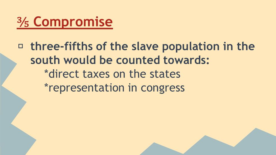 ⅗ Compromise ★ three-fifths of the slave population in the south would be counted towards: *direct taxes on the states *representation in congress