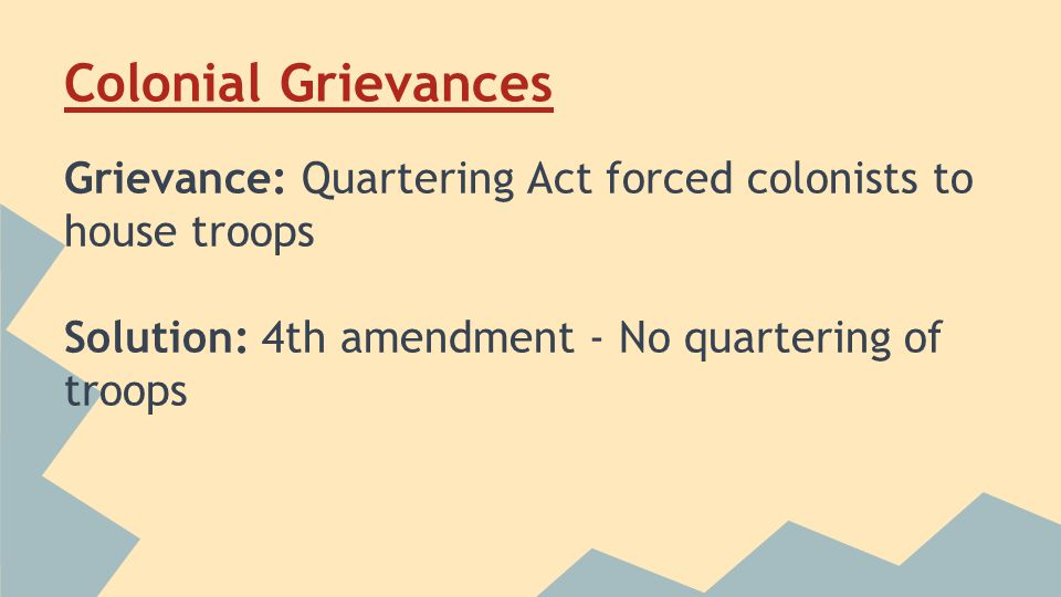 Colonial Grievances Grievance: Quartering Act forced colonists to house troops Solution: 4th amendment - No quartering of troops