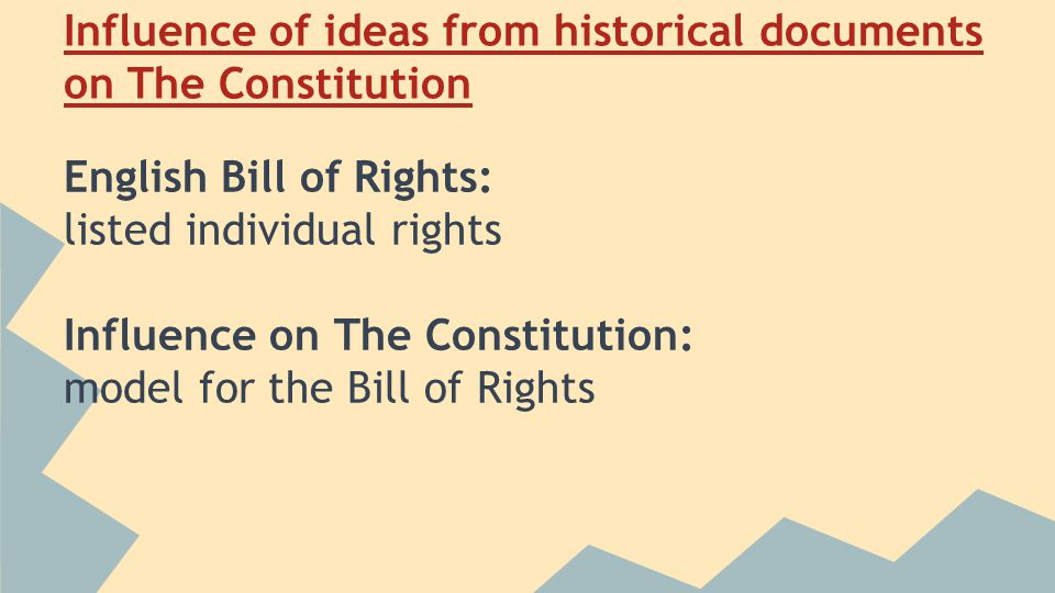 Influence of ideas from historical documents on The Constitution English Bill of Rights: listed individual rights Influence on The Constitution: model for the Bill of Rights